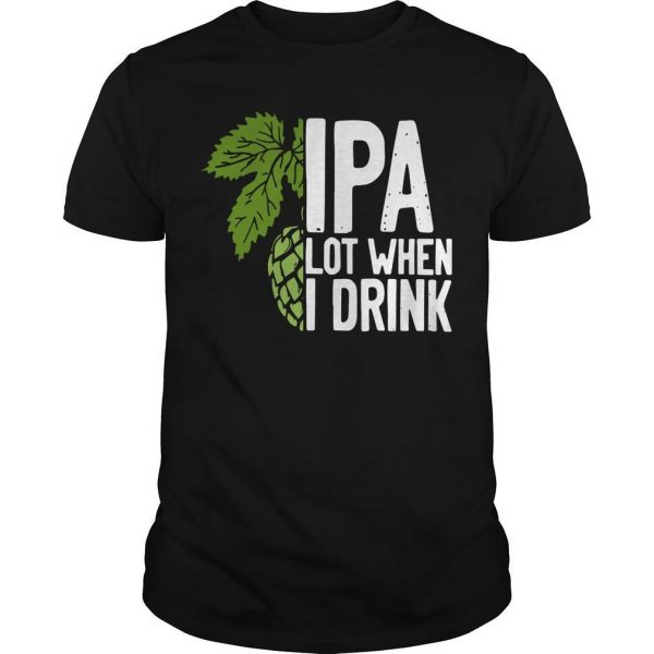 Ipa Lot When I Drink Shirt