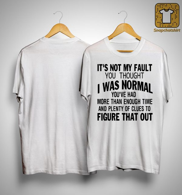 It's Not My Fault You Thought I Was Normal You've Had More Than Enough Time Shirt
