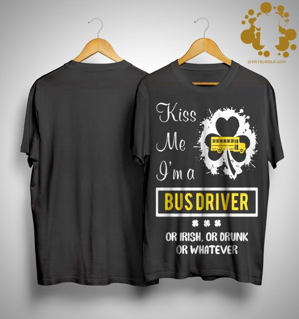 Kiss Me I'm A Bus Driver Or Irish Or Drunk Or Whatever Shirt