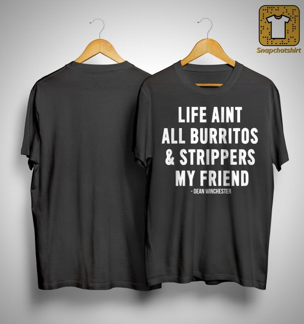 Life Ain't All Burritos And Strippers My Friend Shirt