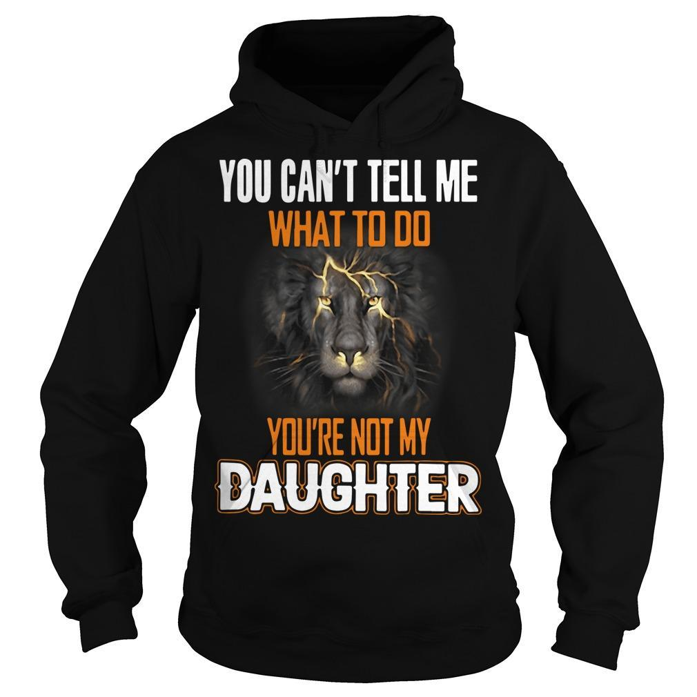 Lion You Can't Tell Me What To Do You're Not My Daughter Hoodie
