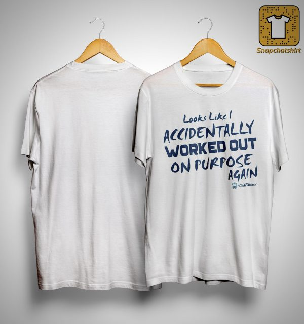 Looks Like I Accidentally Worked Out On Purpose Again Shirt
