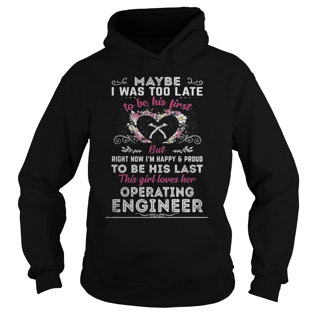 Maybe I Was Too Late To Be His First But Operating Engineer Hoodie