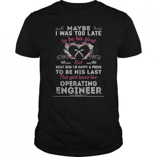 Maybe I Was Too Late To Be His First But Operating Engineer Shirt