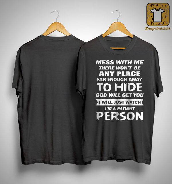 Mess With Me There Won't Be Any Place Far Enough Away To Hide Shirt