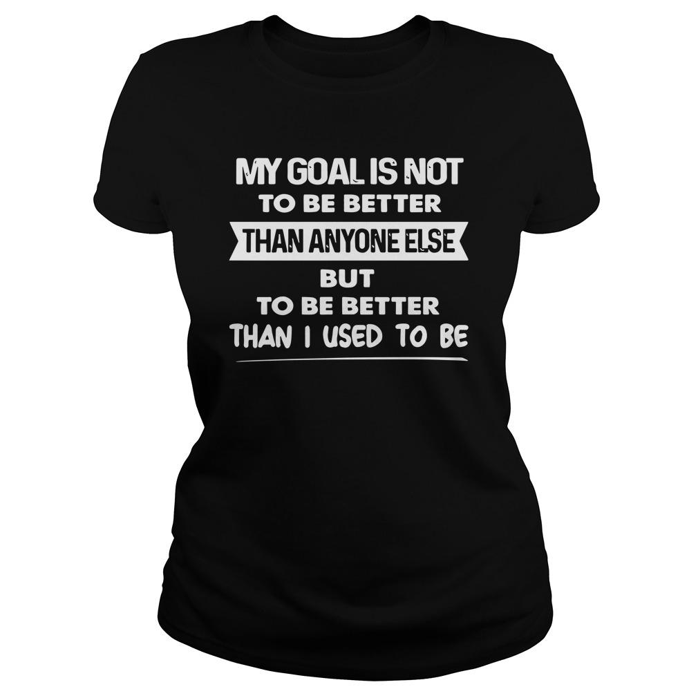 My Goal Is Not To Be Better Than Anyone Else But To Be Better Than I Used To Be Longsleeve