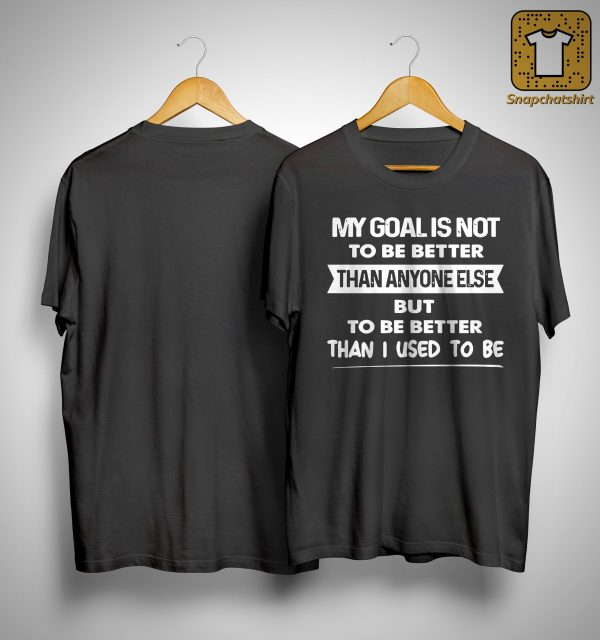 My Goal Is Not To Be Better Than Anyone Else But To Be Better Than I Used To Be Shirt