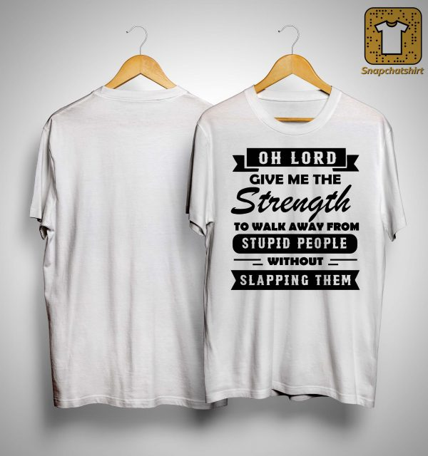 Oh Lord Give Me The Strength To Walk Away From Stupid People Shirt