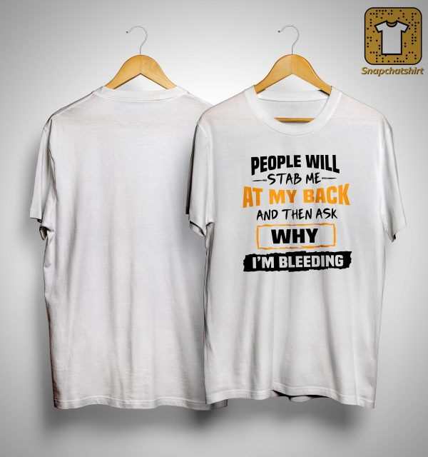People Will Stab Me At My Back And Then Ask Why I'm Bleeding Shirt