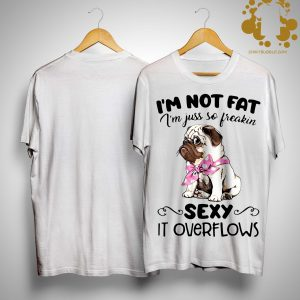 Pug I'm Not Fat I'm Just So Freakin Sexy It Overflows Shirt