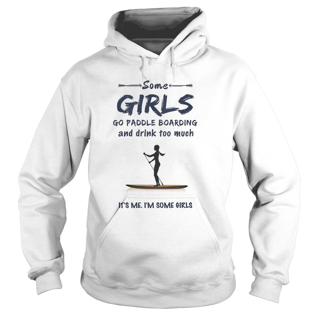 Some Girls Go Paddle Boarding And Drink Too Much It's Me Hoodie