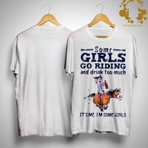 Some Girls Go Riding And Drink Too Much It's Me I'm Some Girls Shirt