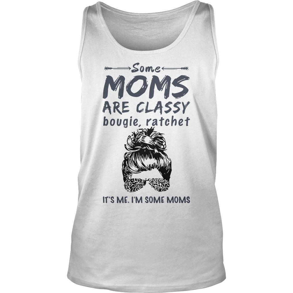 Some Moms Are Classy Bougie And Ratchet It's Me I'm Some Moms Tank Top