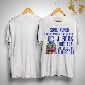Some Women Love Diamonds Others Love A Book Hot Tea And Smell Old Books Shirt