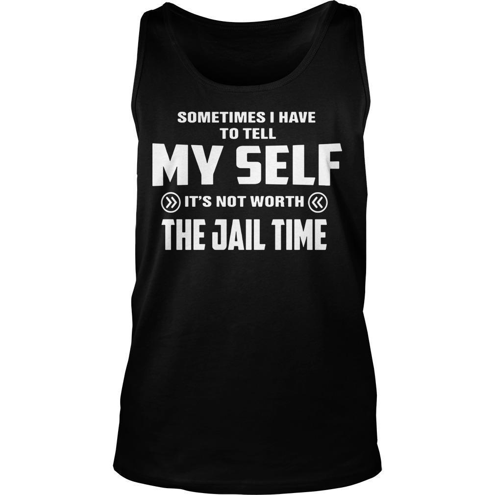 Sometimes I Have To Tell Myself It's Not Worth The Jail Time Tank Top