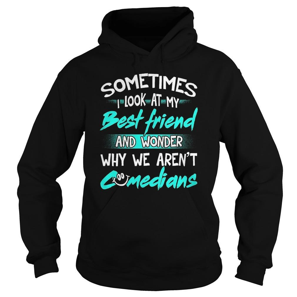Sometimes I Look At My Best Friend And Wonder Why We Aren't Comedians Hoodie