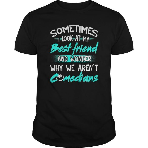 Sometimes I Look At My Best Friend And Wonder Why We Aren't Comedians Shirt