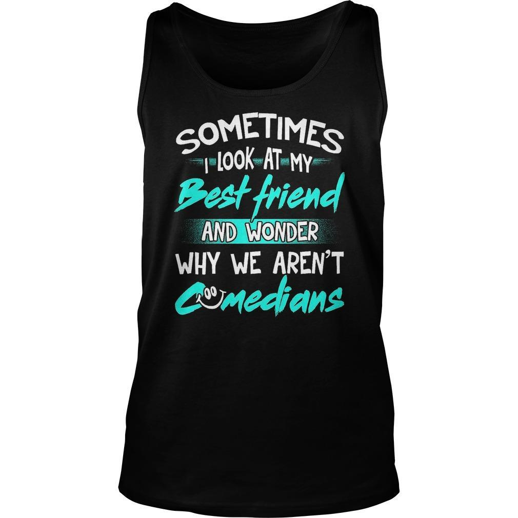 Sometimes I Look At My Best Friend And Wonder Why We Aren't Comedians Tank Top