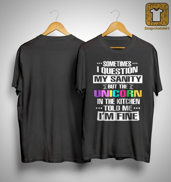 Sometimes I Question My Sanity But The Unicorn In The Kitchen Told Me I'm Fine Shirt