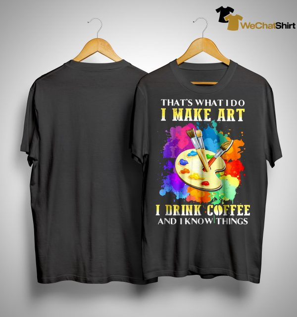 That's What I Do I Make Art I Drink Coffee And I Know Things Shirt