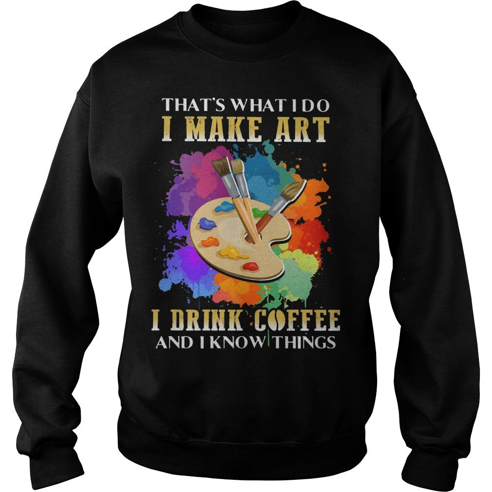 That's What I Do I Make Art I Drink Coffee And I Know Things Sweater