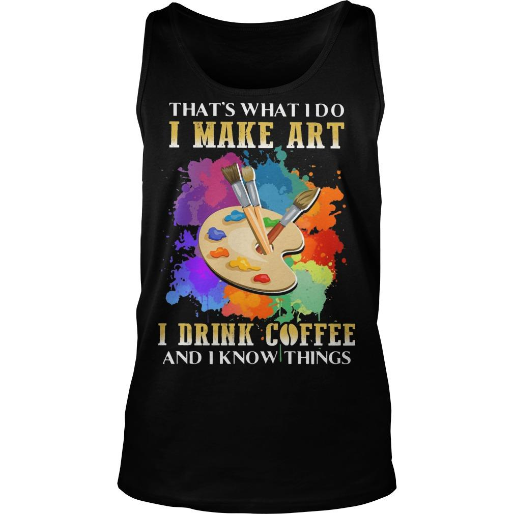 That's What I Do I Make Art I Drink Coffee And I Know Things Tank Top