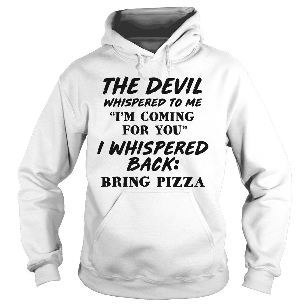 The Devil Whispered To Me I'm Coming For You I Whispered Back Bring Pizza Hoodie