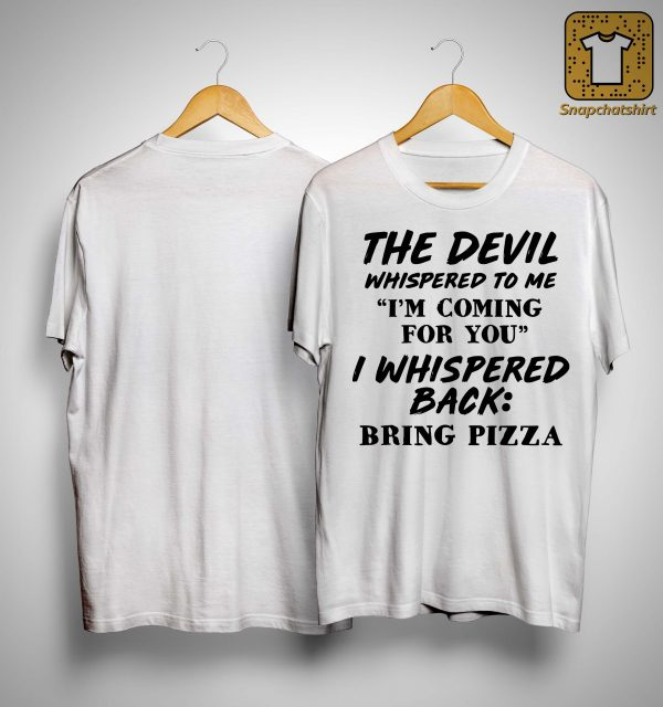 The Devil Whispered To Me I'm Coming For You I Whispered Back Bring Pizza Shirt