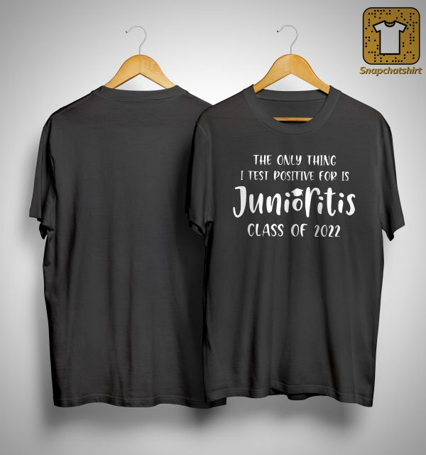The Only Thing I Test Positive For Is Junioritis Class Of 2022 Shirt