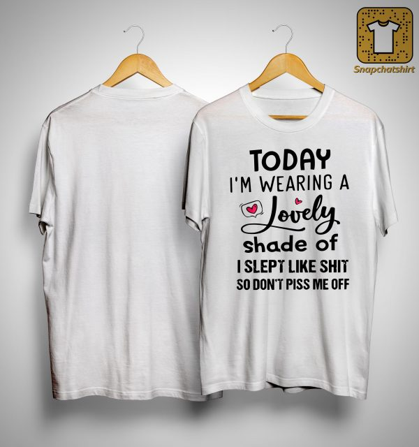 Today I'm Wearing A Lovely Shade Of I Slept Like Shit Shirt