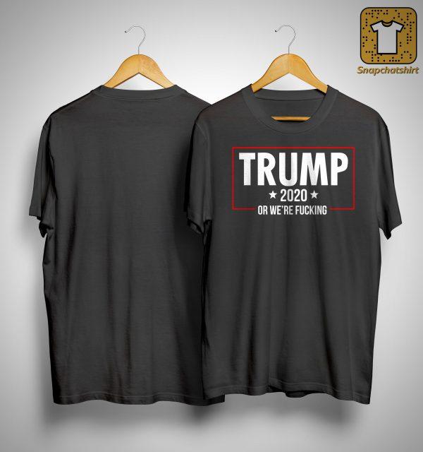 Trump 2020 Or We're Fucking Shirt