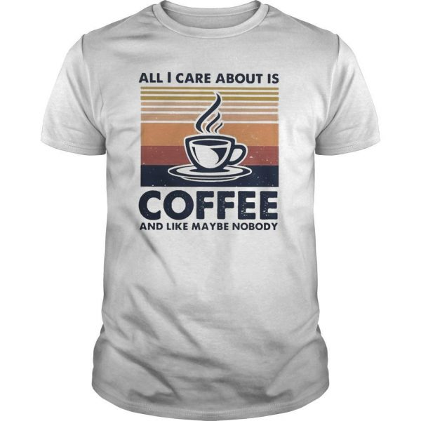 Vintage All I Care About Is Coffee And Like Maybe Nobody Shirt