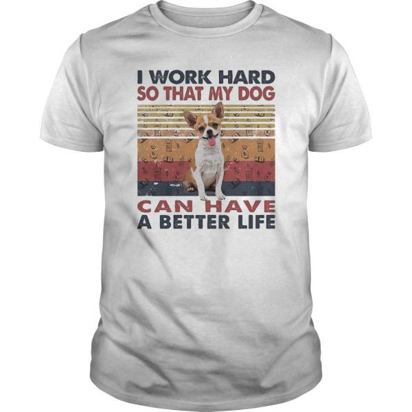 Vintage Chihuahua I Work Hard So That My Dog Can Have A Better Life Shirt