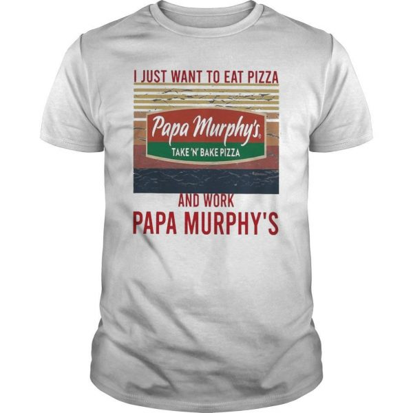 Vintage I Just Want To Eat Pizza Papa Murphy's Take N Bake Pizza Shirt
