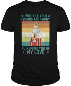Vintage King I Will Kill Your Friends And Family To Remind You Of My Love Shirt