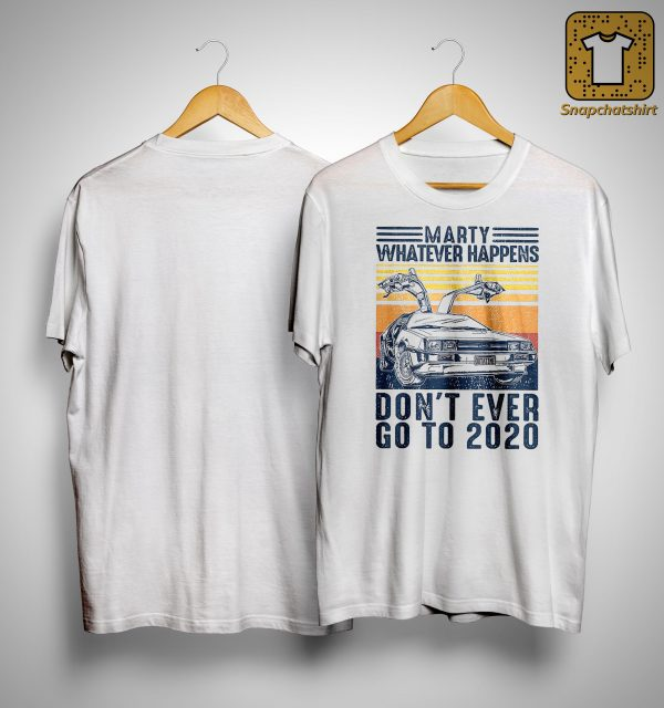 Vintage Marty Whatever Happens Don't Even Go 2020 Shirt