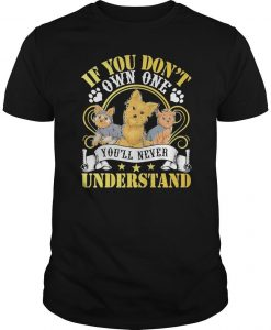 Yorkie If You Don't Own One You'll Never Understand Shirt