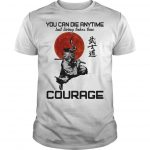 You Can Die Anytime But Living Taker True Courage Shirt