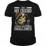 You My Friend Should Have Been Swallowed Shirt