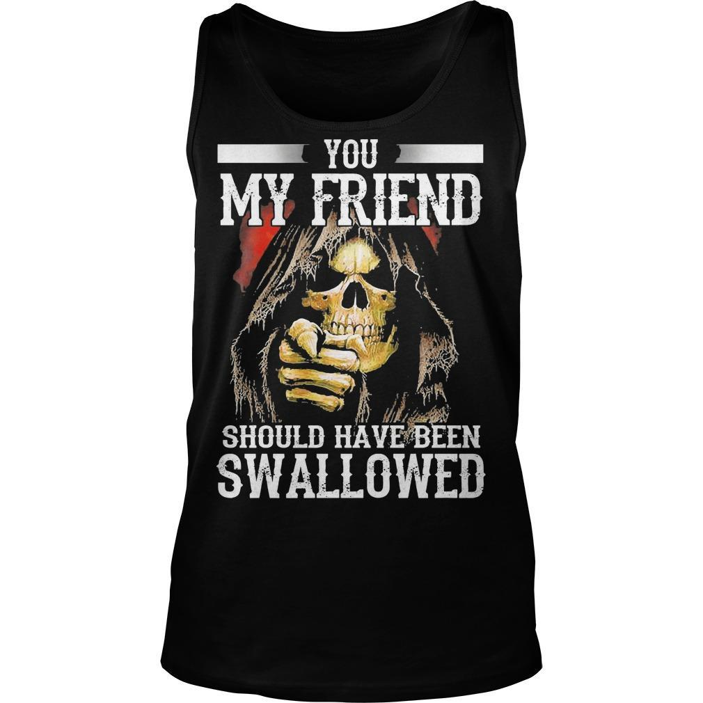 You My Friend Should Have Been Swallowed Tank Top