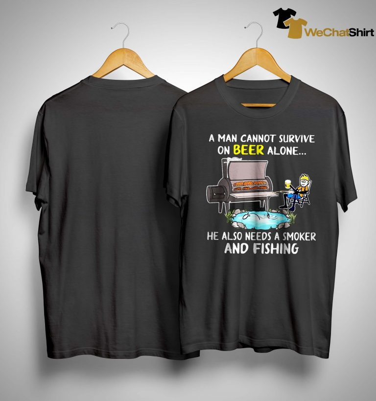 A Man Cannot Survive On Beer Alone He Also Needs A Smoker And Fishing Shirt