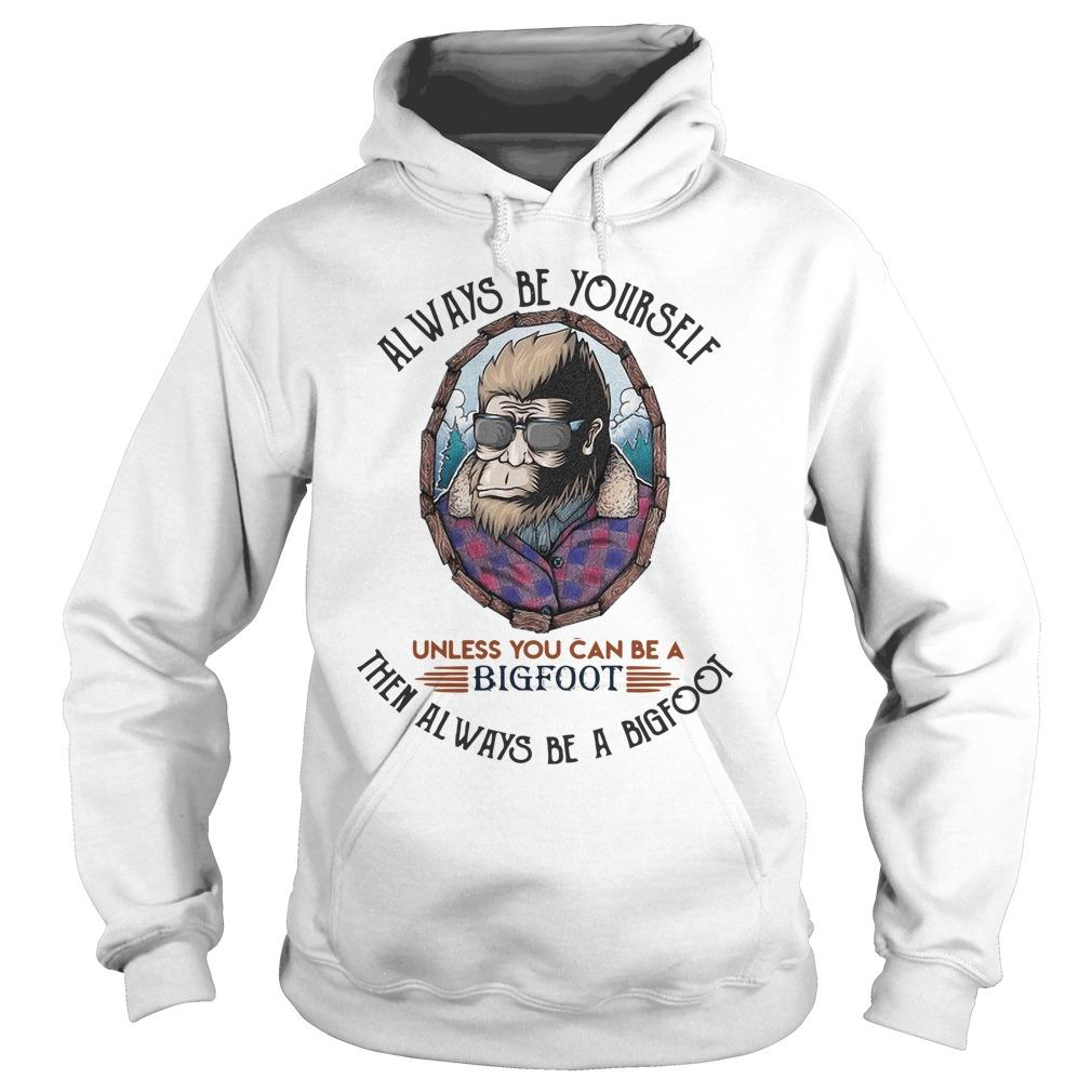 Always Be Yourself Unless You Can Be A Bigfoot Hoodie