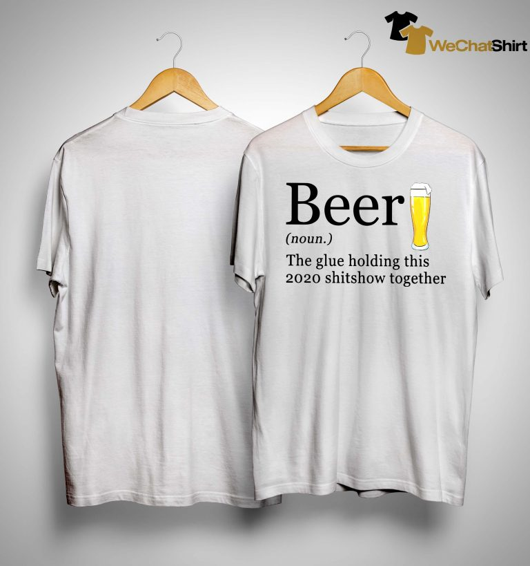 Beer The Glue Holding This 2020 Shitshow Together Shirt