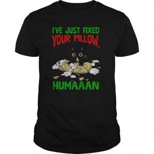 Black Cat I've Just Fixed Your Pillow Humaaan Shirt