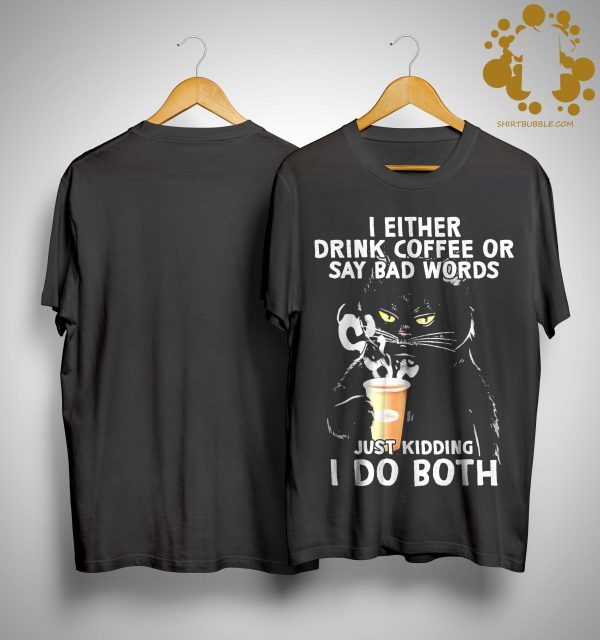 Black Cat I Either Drink Coffee Or Say Bad Words Just Kidding I Do Both Shirt