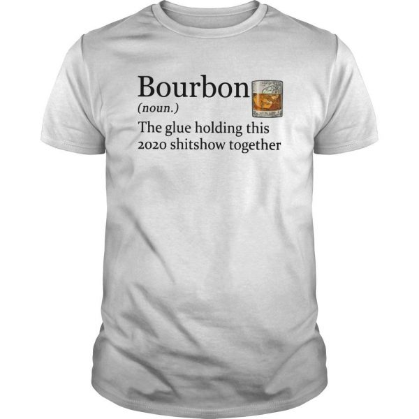 Bourbon The Glue Holding This 2020 Shitshow Together Shirt