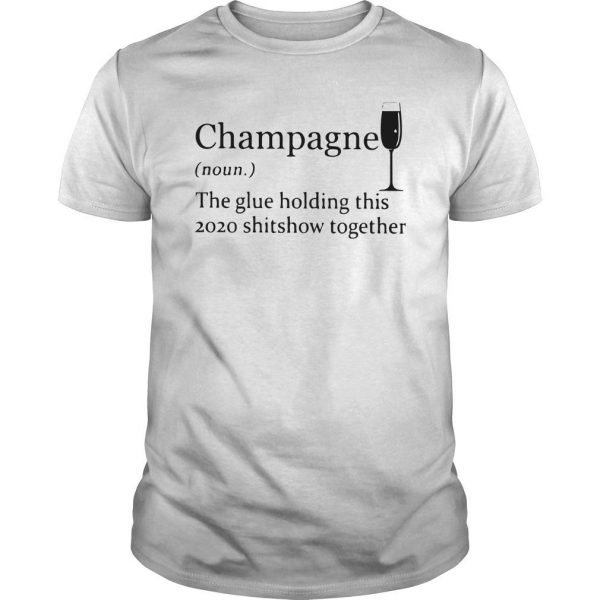 Champagne The Glue Holding This 2020 Shitshow Together Shirt
