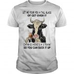 Cow Let Me Pour You A Tall Glass Of Get Over It Oh And Here's A Straw Shirt