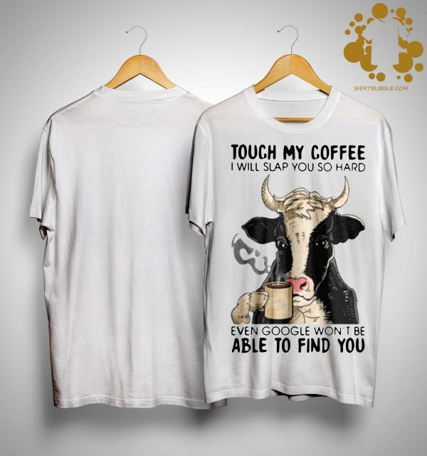 Cow Touch My Coffee I Will Slap You So Hard Even Google Won't Be Shirt