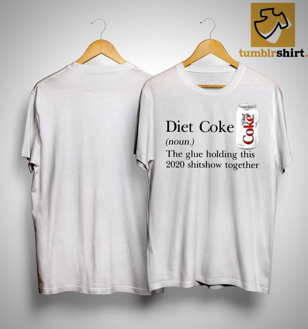 Diet Coke The Glue Holding This 2020 Shitshow Together Shirt